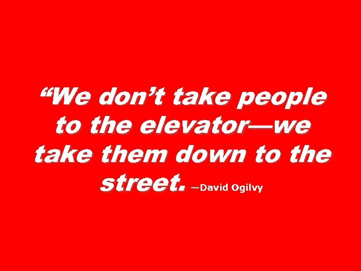 """We don't take people to the elevator—we take them down to the street. —David"