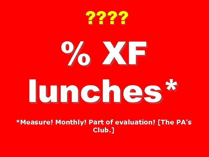 ? ? % XF lunches* *Measure! Monthly! Part of evaluation! [The PA's Club. ]