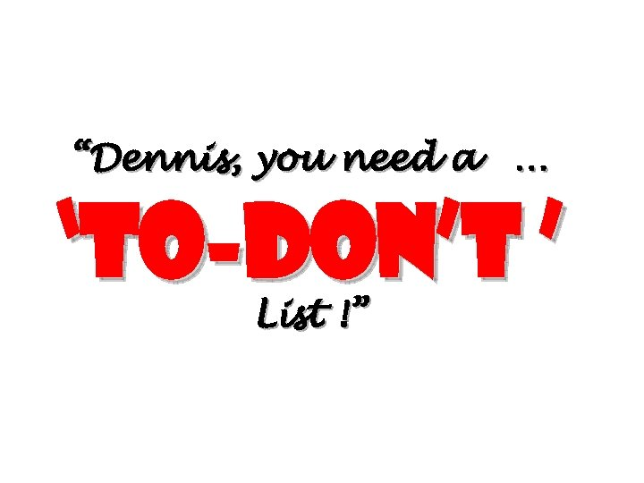 """Dennis, you need a … 'To-don't ' List !"""