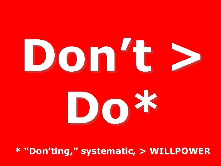 "Don't > Do* * ""Don'ting, "" systematic, > WILLPOWER"