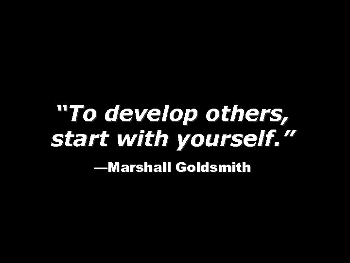 """To develop others, start with yourself. "" —Marshall Goldsmith"