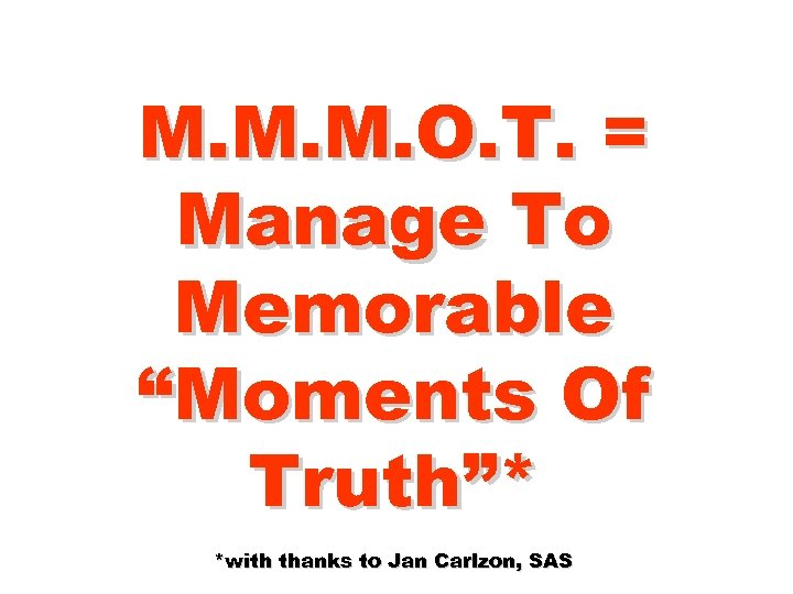 "M. M. M. O. T. = Manage To Memorable ""Moments Of Truth""* *with thanks"