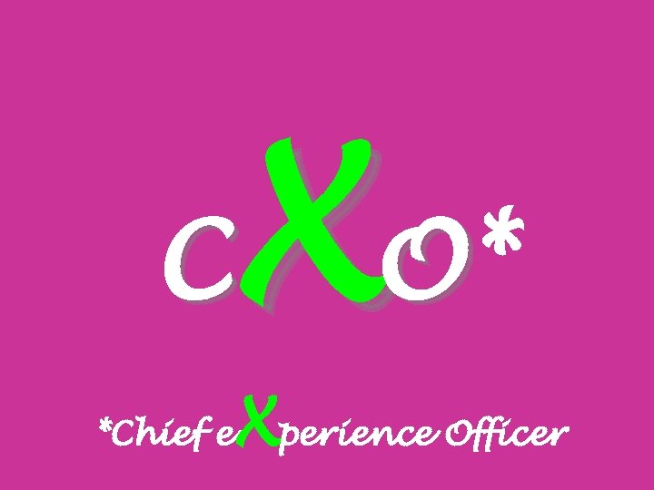 X O* C *Chief e Xperience Officer