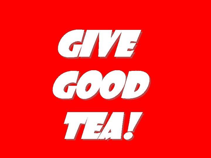 Give good tea!