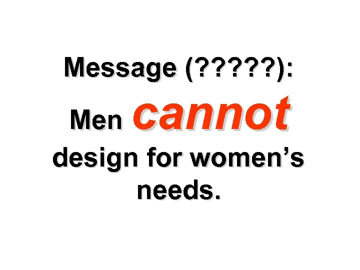 Message (? ? ? ): cannot Men design for women's needs.
