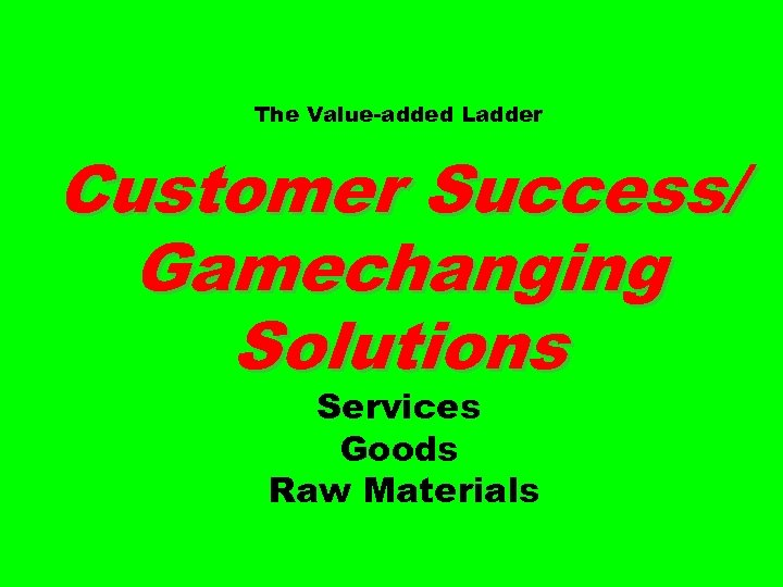 The Value-added Ladder Customer Success/ Gamechanging Solutions Services Goods Raw Materials