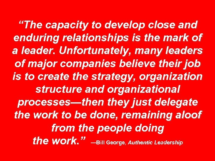 """The capacity to develop close and enduring relationships is the mark of a leader."