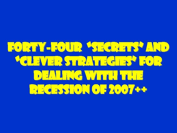 "Forty-four ""Secrets"" and ""clever Strategies"" For dealing with the Recession of 2007++"