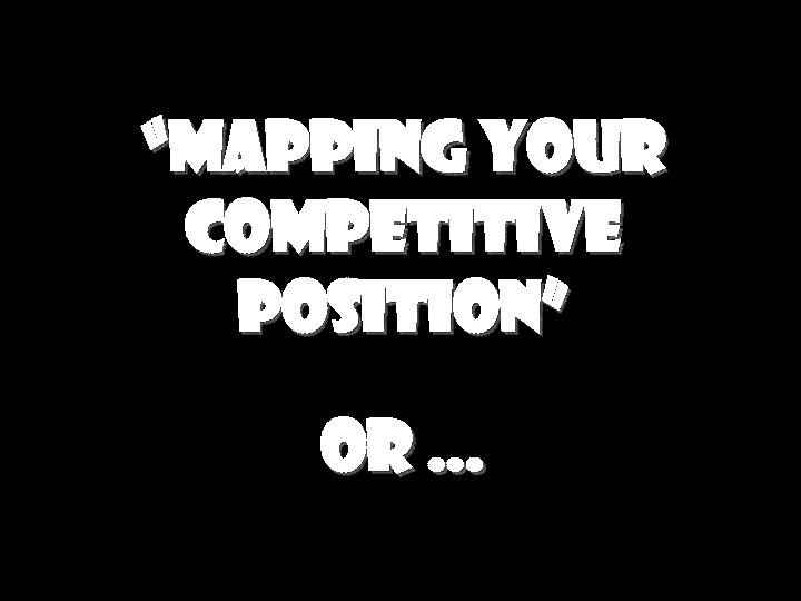 """Mapping your competitive position"" or …"