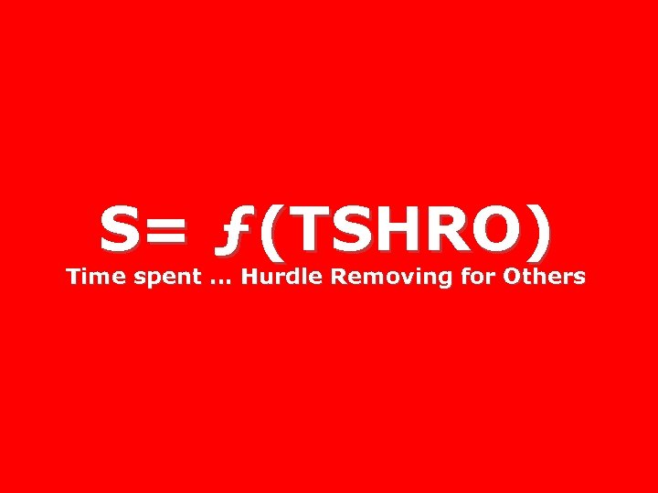 S= ƒ(TSHRO) Time spent. . . Hurdle Removing for Others