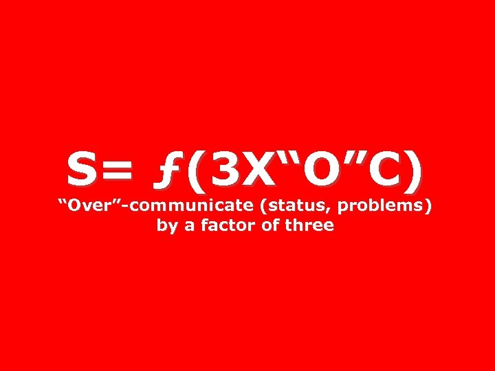 "S= ƒ(3 X""O""C) ""Over""-communicate (status, problems) by a factor of three"