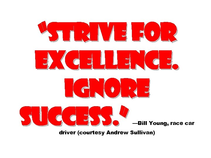 """Strive for Excellence. Ignore success. "" —Bill Young, race car driver (courtesy Andrew Sullivan)"