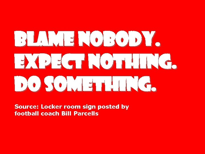 BLAME NOBODY. EXPECT NOTHING. DO SOMETHING. Source: Locker room sign posted by football coach