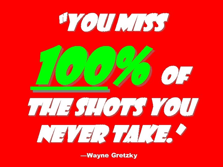 """You miss 100% of the shots you never take. "" —Wayne Gretzky"
