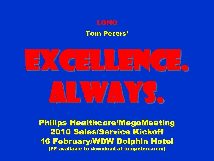 LONG Tom Peters' Excellence. Always. Philips Healthcare/Mega. Meeting 2010 Sales/Service Kickoff 16 February/WDW Dolphin