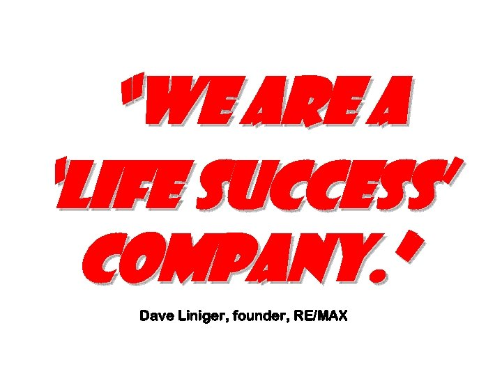 """We are a 'Life Success' Company. "" Dave Liniger, founder, RE/MAX"
