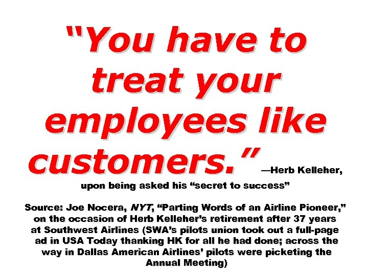 """You have to treat your employees like customers. "" —Herb Kelleher, upon being asked"