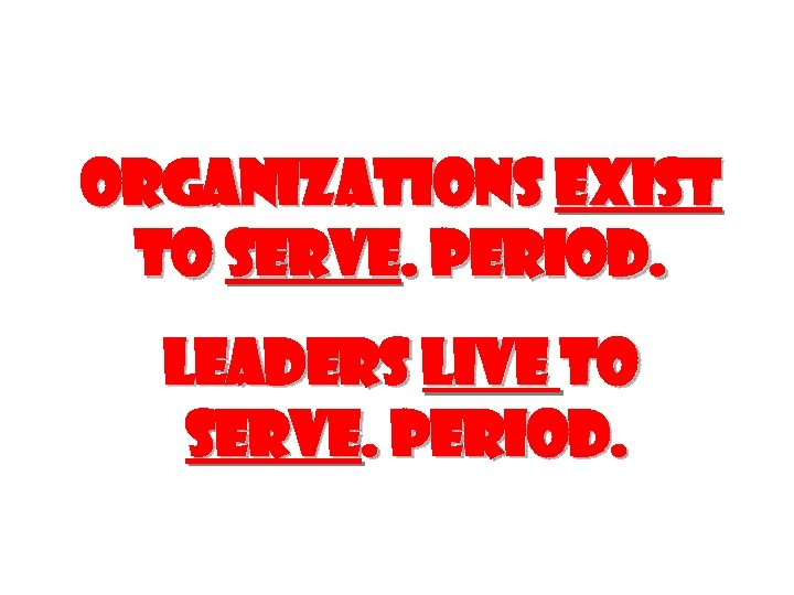 Organizations exist to serve. Period. Leaders live to serve. Period.