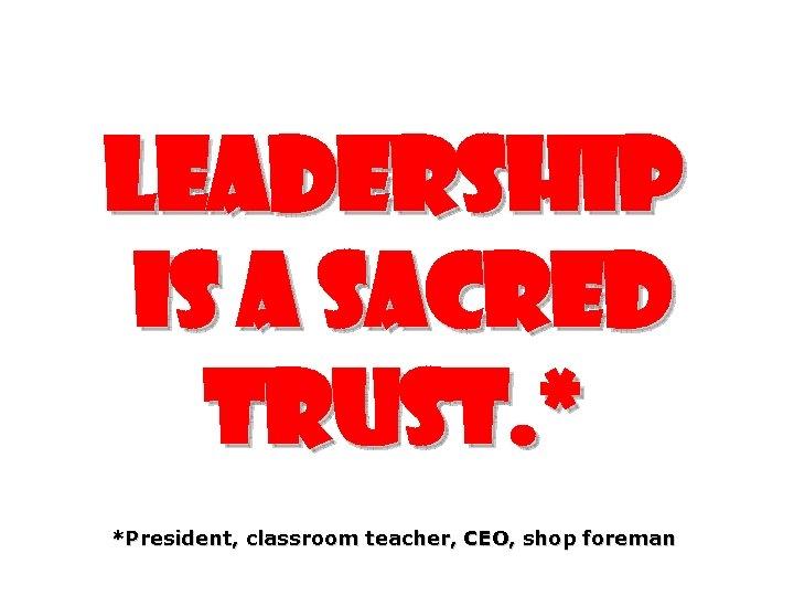 Leadership is a sacred trust. * *President, classroom teacher, CEO, shop foreman