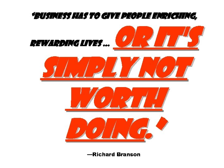 """Business has to give people enriching, or it's simply not worth doing. "" rewarding"