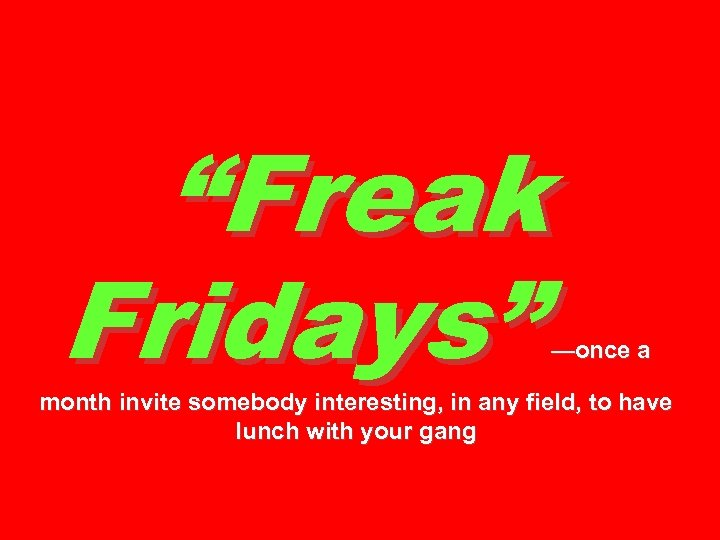 """Freak Fridays"" —once a month invite somebody interesting, in any field, to have lunch"