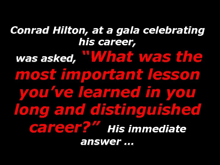 "Conrad Hilton, at a gala celebrating his career, ""What was the most important lesson"