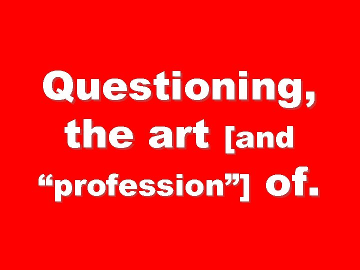 "Questioning, the art [and ""profession""] of."