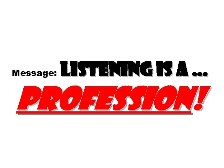 Message: Listening is a … profession!