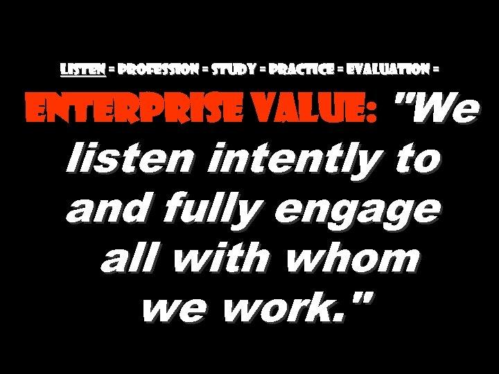 Listen = Profession = Study = practice = evaluation = Enterprise value: