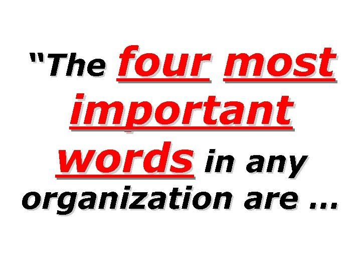 "four most important words in any ""The organization are …"