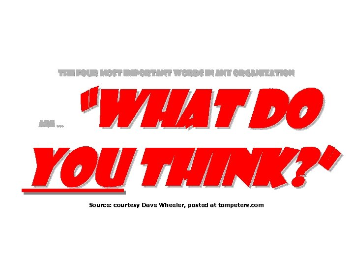 "The four most important words in any organization ""What do you think? "" are"