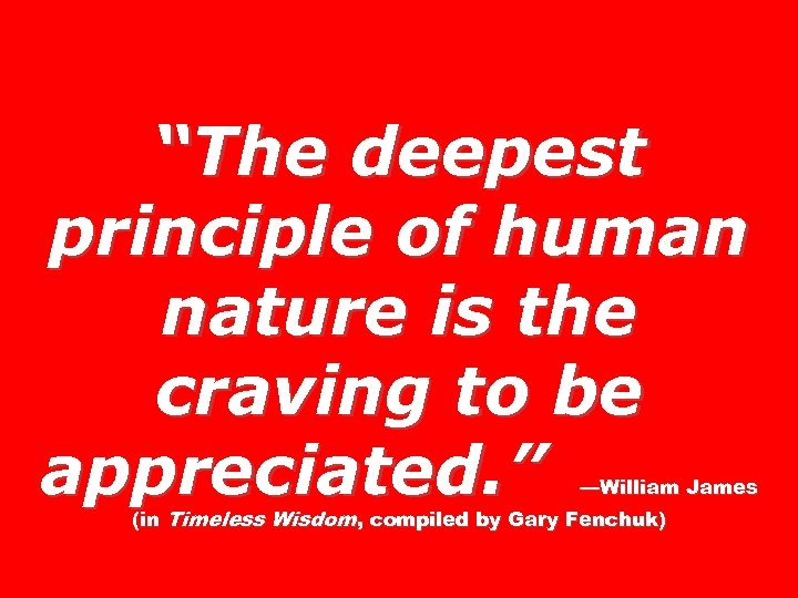 """The deepest principle of human nature is the craving to be appreciated. "" —William"