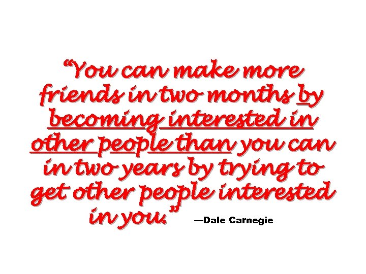 """You can make more friends in two months by becoming interested in other people"