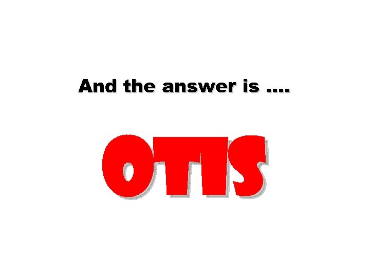 And the answer is …. otis