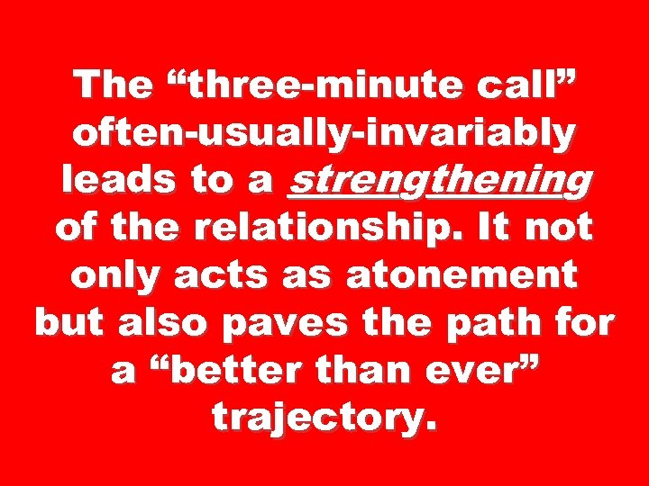 "The ""three-minute call"" often-usually-invariably leads to a strengthening of the relationship. It not only"