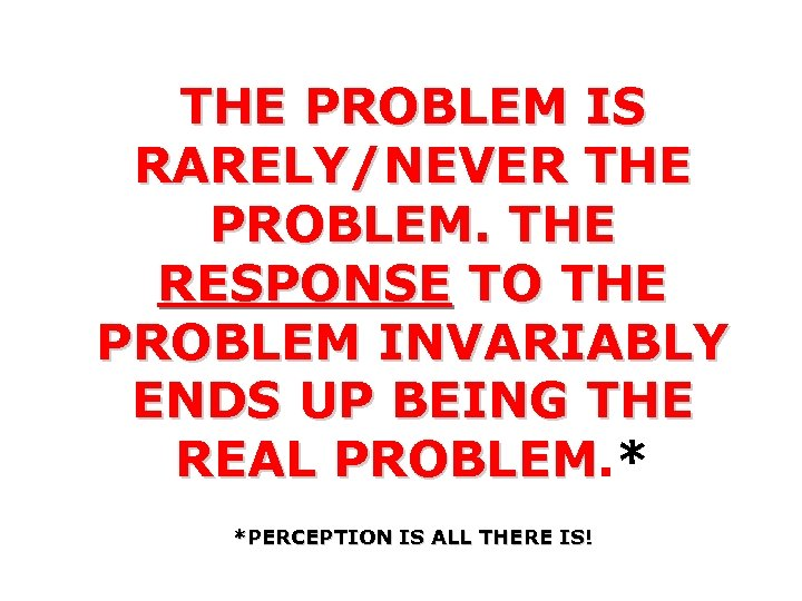 THE PROBLEM IS RARELY/NEVER THE PROBLEM. THE RESPONSE TO THE PROBLEM INVARIABLY ENDS UP