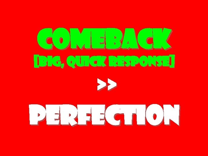 Comeback [big, quick response] >> Perfection