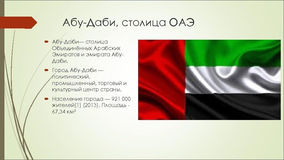 Абу-Даби, столица ОАЭ Абу -Да би— столица Объединённых Арабских Эмиратов и эмирата Абу. Даби.