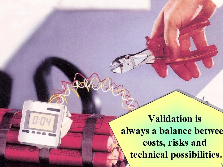 Validation is always a balance betwee costs, risks and technical possibilities. 9