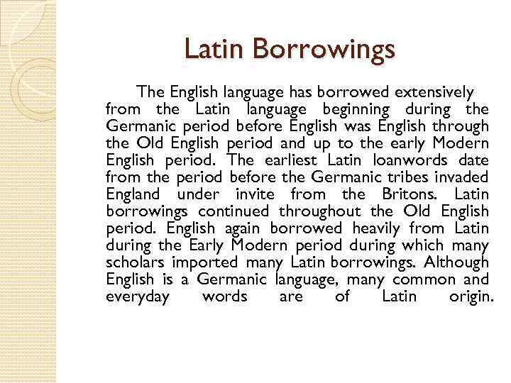 Latin Borrowings The English language has borrowed extensively from the Latin language beginning during