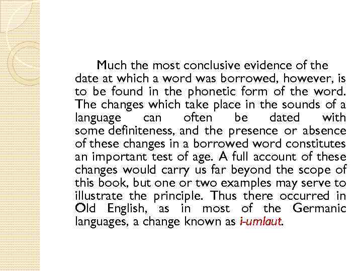 Much the most conclusive evidence of the date at which a word was borrowed,