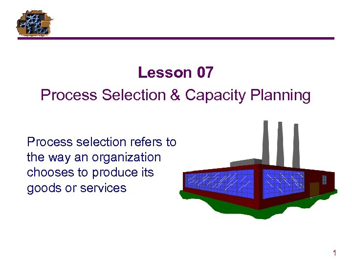 Lesson 07 Process Selection & Capacity Planning Process selection refers to the way an