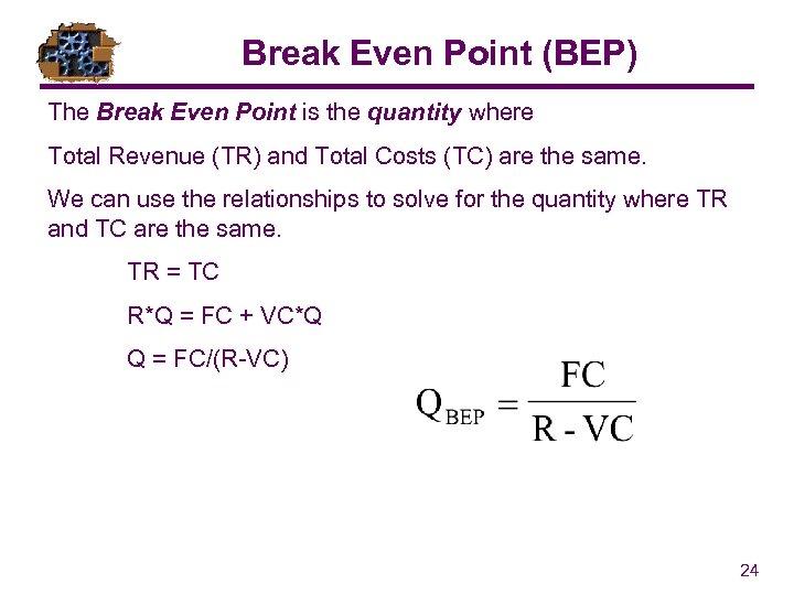 Break Even Point (BEP) The Break Even Point is the quantity where Total Revenue