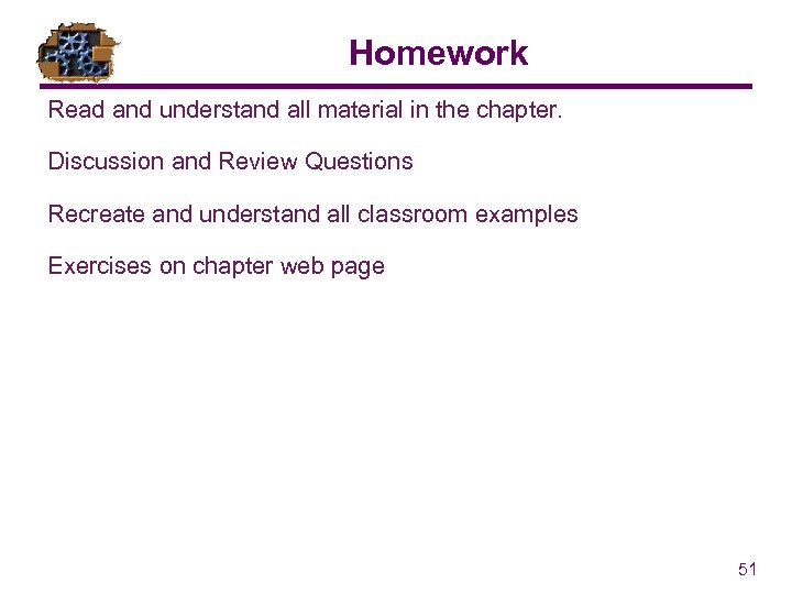 Homework Read and understand all material in the chapter. Discussion and Review Questions Recreate