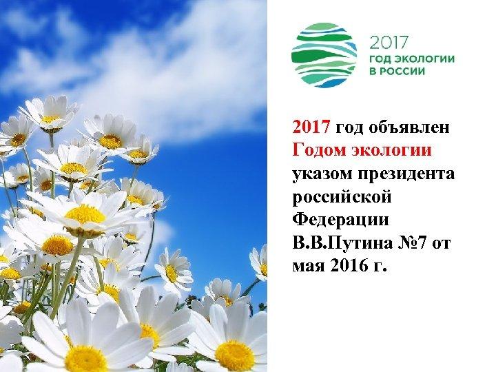 2017 год объявлен Годом экологии указом президента 201 российской Федерации В. В. Путина №