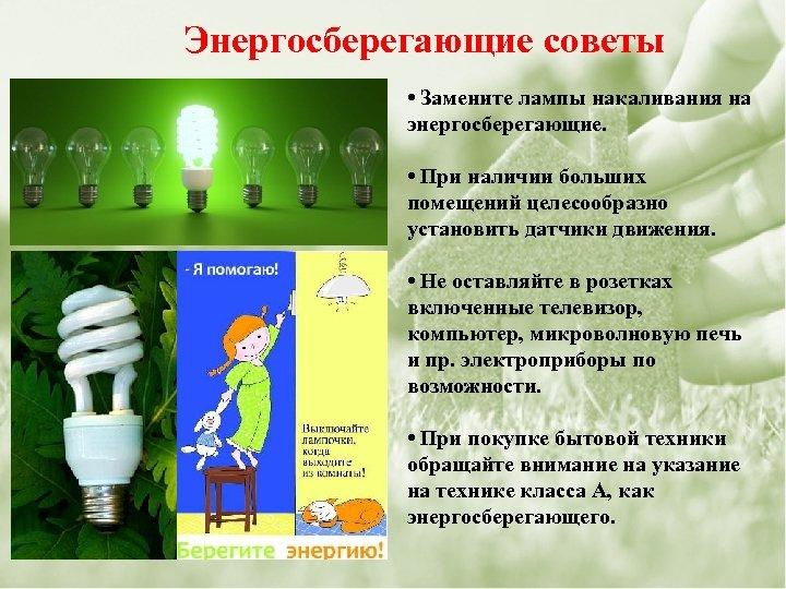 Энергосберегающие советы • Замените лампы накаливания на энергосберегающие. • При наличии больших помещений целесообразно
