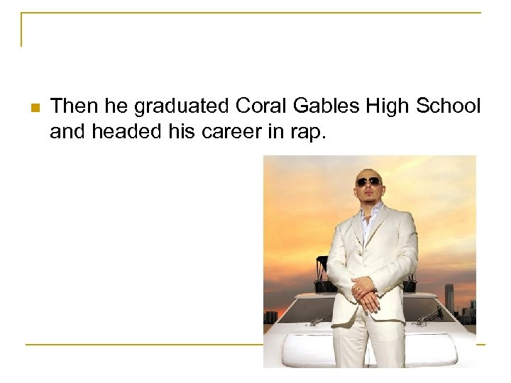 n Then he graduated Coral Gables High School and headed his career in rap.