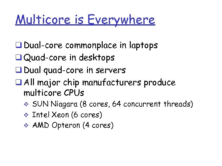 Multicore is Everywhere q Dual-core commonplace in laptops q Quad-core in desktops q Dual