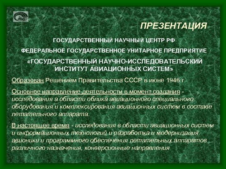 ПРЕЗЕНТАЦИЯ ГОСУДАРСТВЕННЫЙ НАУЧНЫЙ ЦЕНТР РФ ФЕДЕРАЛЬНОЕ ГОСУДАРСТВЕННОЕ УНИТАРНОЕ ПРЕДПРИЯТИЕ «ГОСУДАРСТВЕННЫЙ НАУЧНО-ИССЛЕДОВАТЕЛЬСКИЙ ИНСТИТУТ АВИАЦИОННЫХ СИСТЕМ»