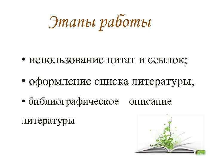 Этапы работы • использование цитат и ссылок; • оформление списка литературы; • библиографическое описание